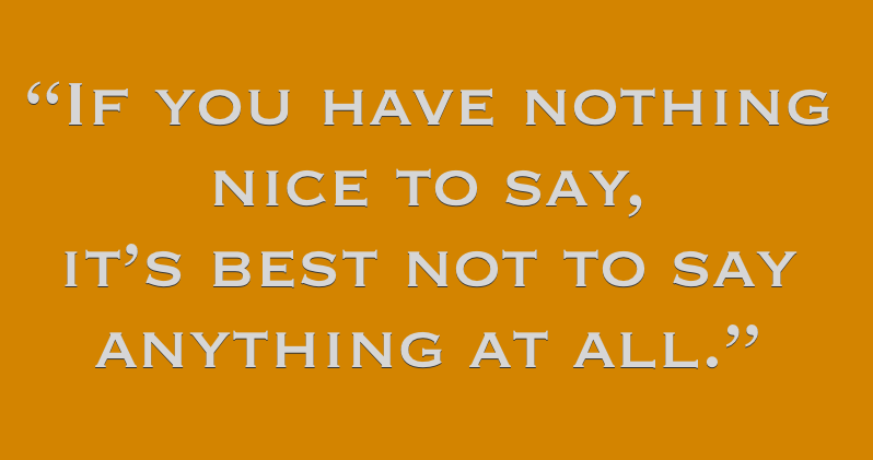 If you have nothing nice to say, it's best to not say anything at all.